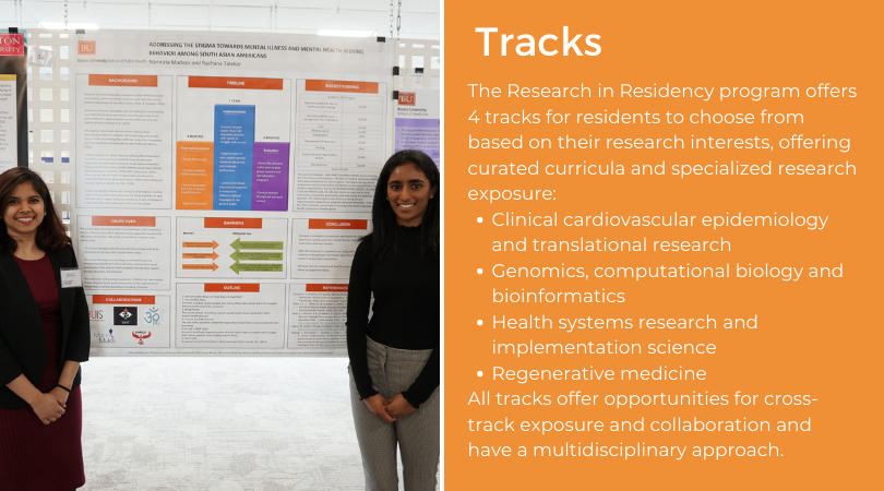 Tracks The Research in Residency program offers 4 tracks for residents to choose from based on their research interests, offering curated curricula and specialized research exposure: Clinical cardiovascular epidemiology and translational research Genomics, computational biology and bioinformatics Health systems research and implementation science Regenerative medicine All tracks offer opportunities for cross-track exposure and collaboration and have a multidisciplinary approach.